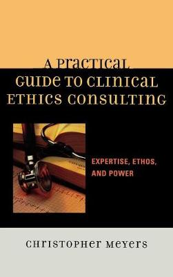 A Practical Guide to Clinical Ethics Consulting: Expertise, Ethos and Power (Hardback)