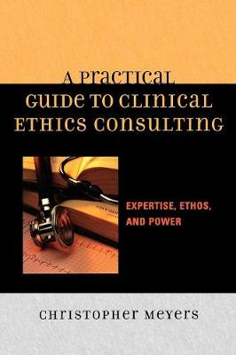 A Practical Guide to Clinical Ethics Consulting: Expertise, Ethos and Power (Paperback)