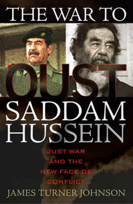 The War to Oust Saddam Hussein: Just War and the New Face of Conflict (Hardback)