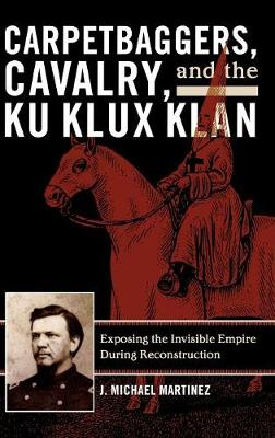 Carpetbaggers, Cavalry, and the Ku Klux Klan: Exposing the Invisible Empire During Reconstruction - The American Crisis Series: Books on the Civil War Era (Hardback)