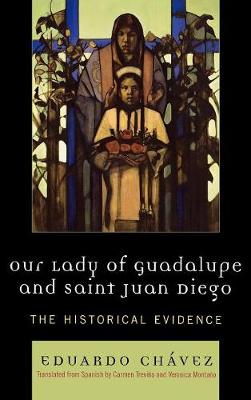 Our Lady of Guadalupe and Saint Juan Diego: The Historical Evidence - Celebrating Faith: Explorations in Latino Spirituality and Theology (Hardback)