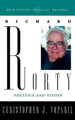 Richard Rorty: Politics and Vision - 20th Century Political Thinkers (Hardback)