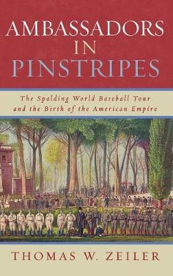 Ambassadors in Pinstripes: The Spalding World Baseball Tour and the Birth of the American Empire (Hardback)
