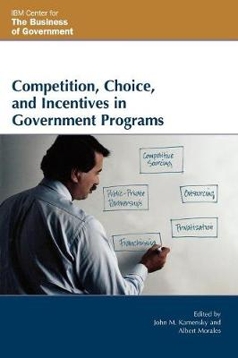 Competition, Choice, and Incentives in Government Programs - IBM Center for the Business of Government (Paperback)