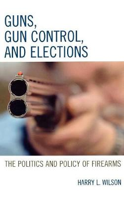 Guns, Gun Control, and Elections: The Politics and Policy of Firearms (Hardback)