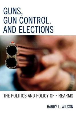 Guns, Gun Control, and Elections: The Politics and Policy of Firearms (Paperback)