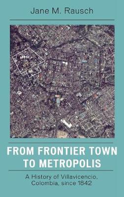From Frontier Town to Metropolis: A History of Villavicencio, Colombia, Since 1842 (Hardback)