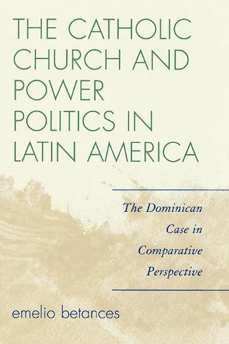 The Catholic Church and Power Politics in Latin America: The Dominican Case in Comparative Perspective - Critical Currents in Latin American Perspective Series (Paperback)