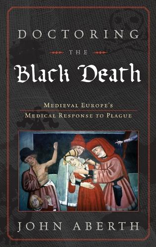 Doctoring the Black Death: Europe's Late Medieval Medical Response to Epidemic Disease (Hardback)