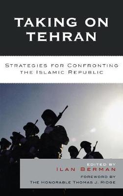 Taking on Tehran: Strategies for Confronting the Islamic Republic (Hardback)