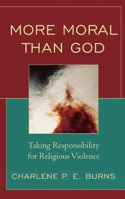 More Moral than God: Taking Responsibility for Religious Violence (Hardback)
