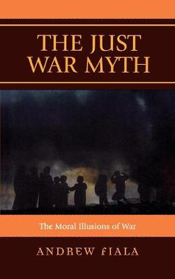 The Just War Myth: The Moral Illusions of War (Hardback)