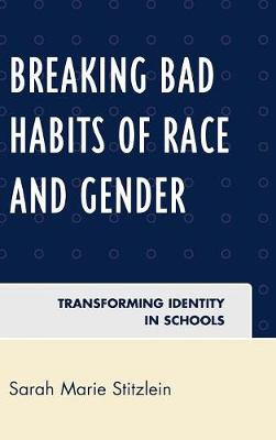 Breaking Bad Habits of Race and Gender: Transforming Identity in Schools (Hardback)