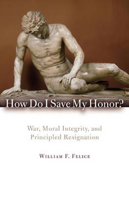 How Do I Save My Honor?: War, Moral Integrity, and Principled Resignation (Hardback)