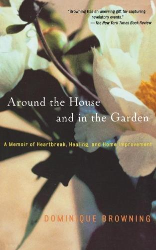 Around the House and in the Garden: A Memoir of Heartbreak, Healing, and Home Improvement (Paperback)