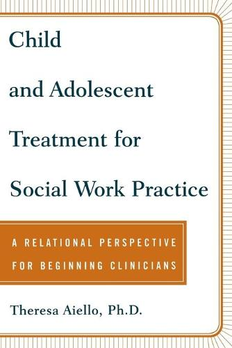 Child and Adolescent Treatment for Social Work Practice: A Relational Perspective for Beginning Clinicians (Paperback)