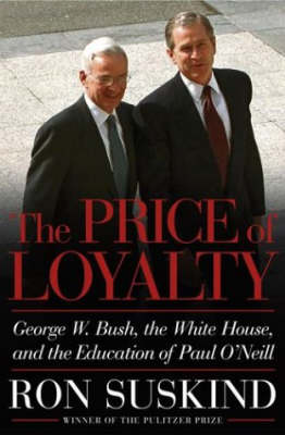 The Price of Loyalty: George W. Bush, the White House and the Education of Paul O'Neill (Hardback)