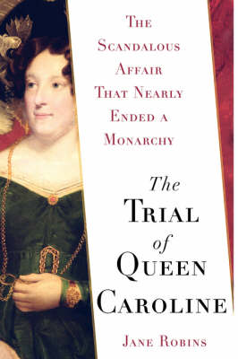The Trial of Queen Caroline: The Scandalous Affair That Nearly Ended a Monarchy (Hardback)