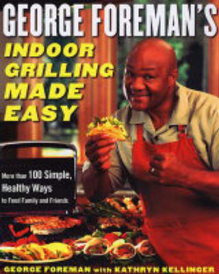 George Foreman's Indoor Grilling Made Easy: More Than 100 Simple, Healthy Ways to Feed Family and Friends (Hardback)