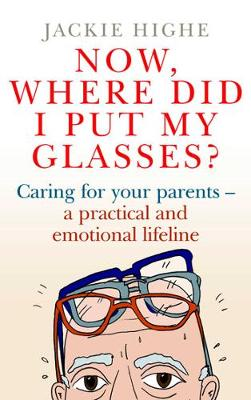 Now, Where Did I Put My Glasses?: Caring for Your Parents - A Practical and Emotional Lifeline (Paperback)