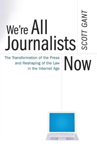 We're All Journalists Now: The Transformation of the Press and Reshaping of the Law in the Internet Age (Paperback)