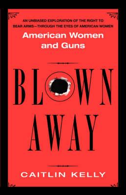 Blown Away: American Women and Their Guns (Paperback)