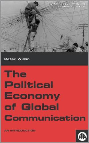 The Political Economy of Global Communication: An Introduction - Human Security in the Global Economy (Hardback)