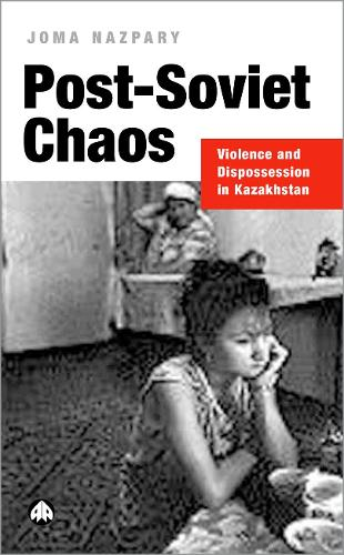 Post-Soviet Chaos: Violence and Dispossession in Kazakhstan (Hardback)
