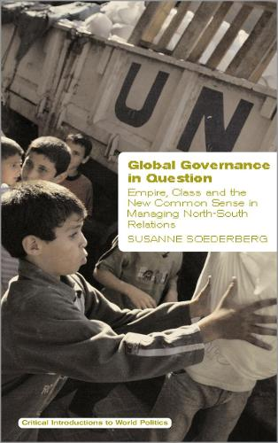 Global Governance in Question: Empire, Class and the New Common Sense in Managing North-South Relations - Critical Introductions to World Politics (Hardback)