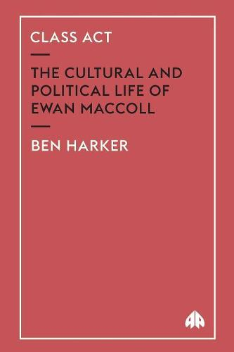 Class Act: The Cultural and Political Life of Ewan MacColl (Paperback)