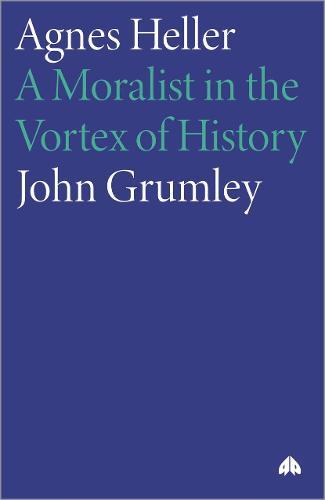 Agnes Heller: A Moralist in the Vortex of History (Hardback)