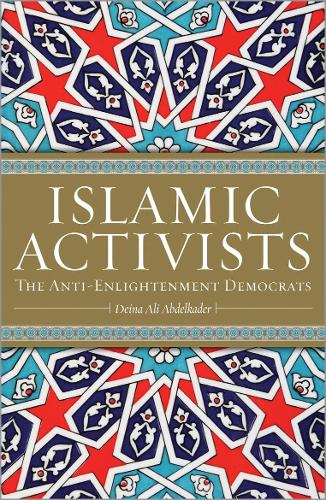 Islamic Activists: The Anti-Enlightenment Democrats (Hardback)