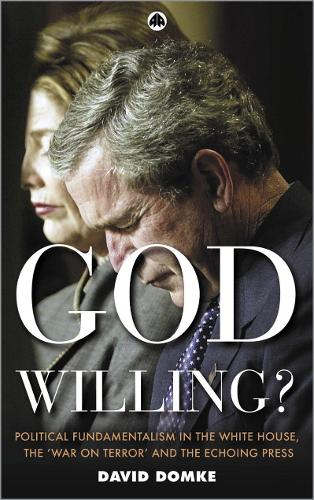 God Willing?: Political Fundamentalism in the White House, the 'War on Terror' and the Echoing Press (Paperback)