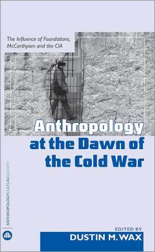 Anthropology At the Dawn of the Cold War: The Influence of Foundations, Mccarthyism and the CIA - Anthropology, Culture and Society (Hardback)