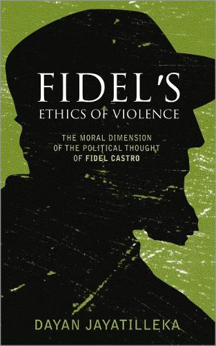 Fidel's Ethics of Violence: The Moral Dimension of the Political Thought of Fidel Castro (Paperback)