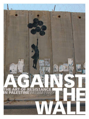 Against the Wall: The Art of Resistance in Palestine (Paperback)