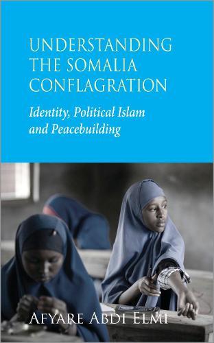 Understanding the Somalia Conflagration: Identity, Political Islam and Peacebuilding (Hardback)