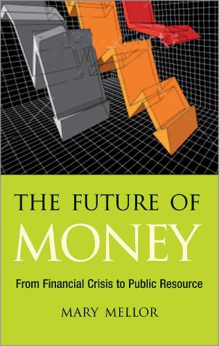 The Future of Money: From Financial Crisis to Public Resource (Paperback)
