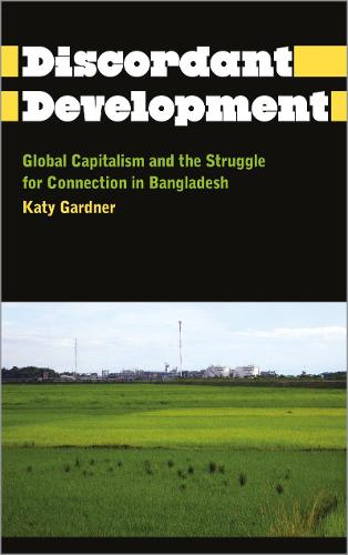 Discordant Development: Global Capitalism and the Struggle for Connection in Bangladesh - Anthropology, Culture and Society (Hardback)