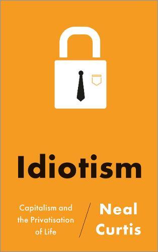 Idiotism: Capitalism and the Privatisation of Life (Hardback)