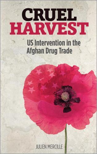Cruel Harvest: US Intervention in the Afghan Drug Trade (Hardback)