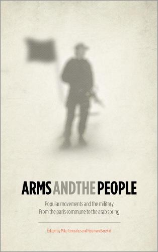 Arms and the People: Popular Movements and the Military from the Paris Commune to the Arab Spring (Hardback)