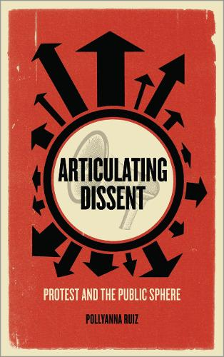 Articulating Dissent: Protest and the Public Sphere (Paperback)