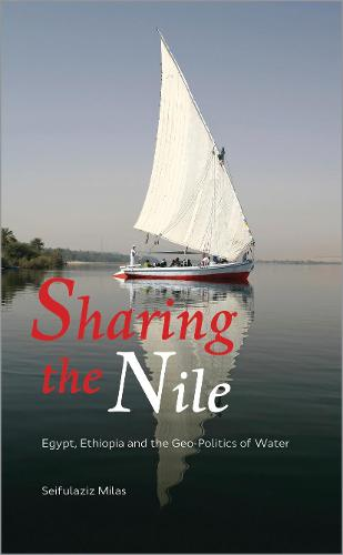 Sharing the Nile: Egypt, Ethiopia and the Geo-Politics of Water (Hardback)