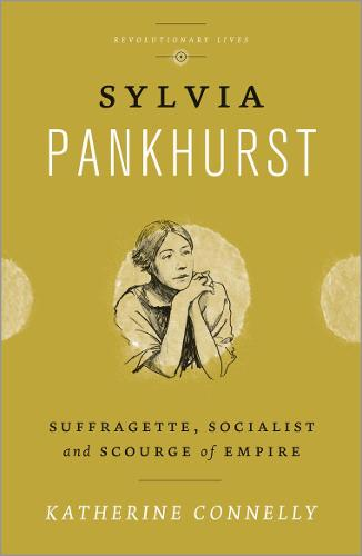 Sylvia Pankhurst: Suffragette, Socialist and Scourge of Empire - Revolutionary Lives (Paperback)