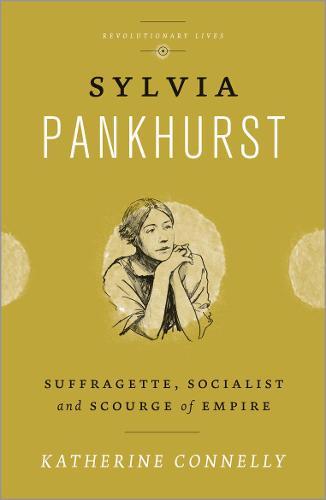 Sylvia Pankhurst: Suffragette, Socialist and Scourge of Empire - Revolutionary Lives (Hardback)