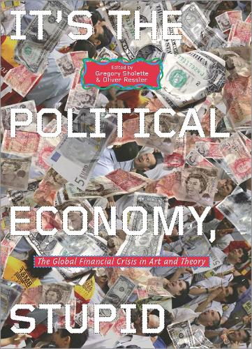 It's the Political Economy, Stupid: The Global Financial Crisis in Art and Theory (Hardback)