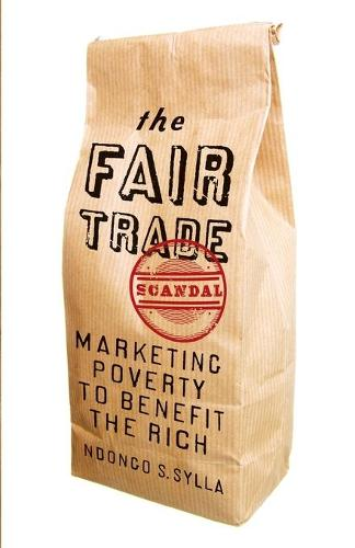 The Fair Trade Scandal: Marketing Poverty to Benefit the Rich (Paperback)