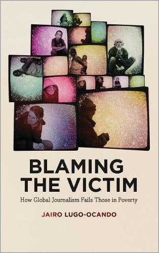 Blaming the Victim: How Global Journalism Fails Those in Poverty (Hardback)