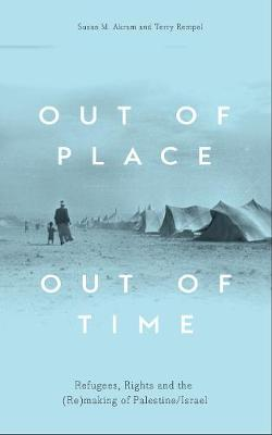 Out of Place, Out of Time: Refugees, Rights and the (Re)Making of Palestine/Israel (Hardback)